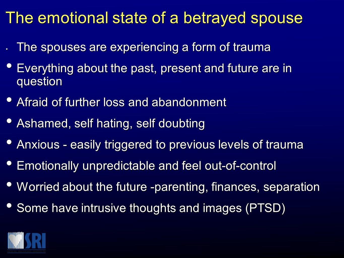 The emotional state of a betrayed spouse The spouses are experiencing a form of trauma The spouses are experiencing a form of trauma Everything about the past, present and future are in question Everything about the past, present and future are in question Afraid of further loss and abandonment Afraid of further loss and abandonment Ashamed, self hating, self doubting Ashamed, self hating, self doubting Anxious - easily triggered to previous levels of trauma Anxious - easily triggered to previous levels of trauma Emotionally unpredictable and feel out-of-control Emotionally unpredictable and feel out-of-control Worried about the future -parenting, finances, separation Worried about the future -parenting, finances, separation Some have intrusive thoughts and images (PTSD) Some have intrusive thoughts and images (PTSD)