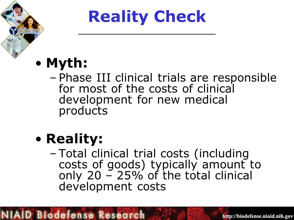 Reality Check Myth: –Phase III clinical trials are responsible for most of the costs of clinical development for new medical products Reality: –Total