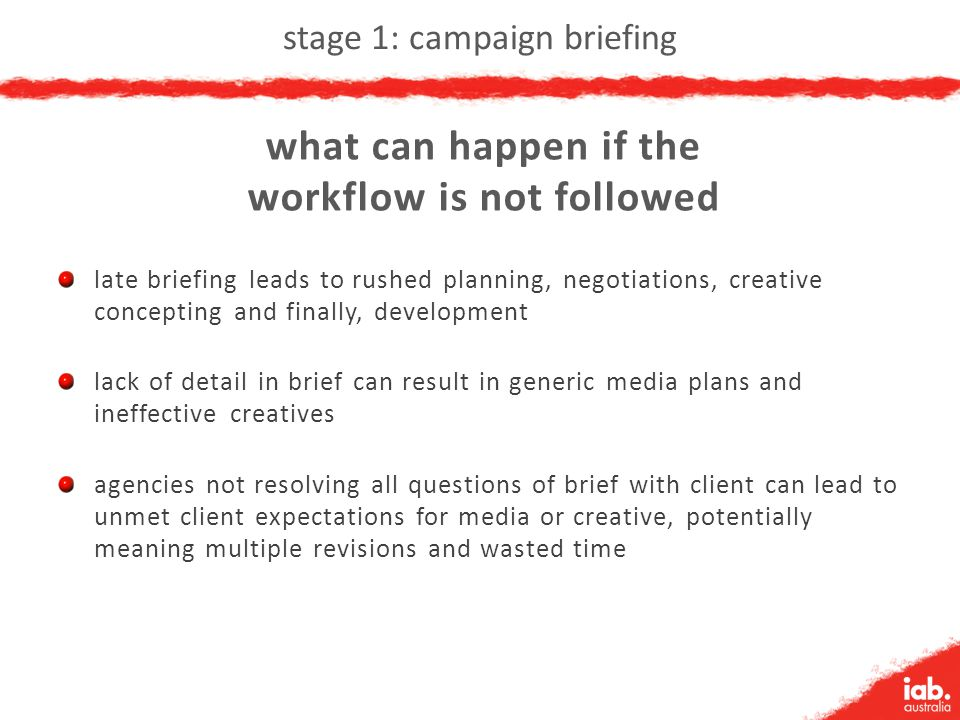 stage 1: campaign briefing late briefing leads to rushed planning, negotiations, creative concepting and finally, development lack of detail in brief can result in generic media plans and ineffective creatives agencies not resolving all questions of brief with client can lead to unmet client expectations for media or creative, potentially meaning multiple revisions and wasted time what can happen if the workflow is not followed