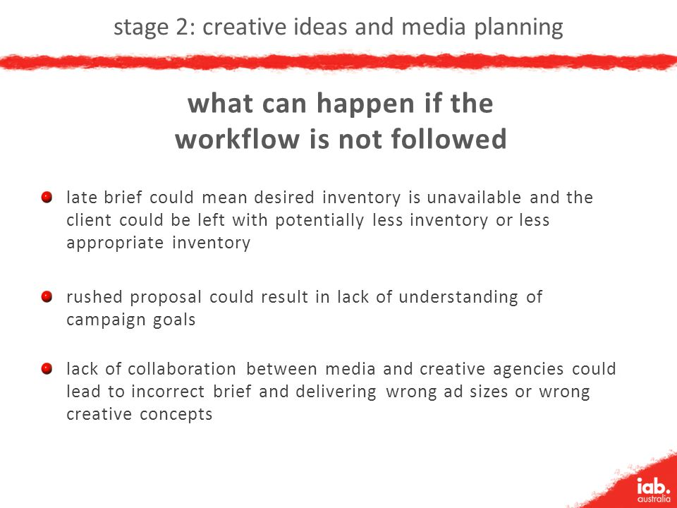 stage 2: creative ideas and media planning late brief could mean desired inventory is unavailable and the client could be left with potentially less inventory or less appropriate inventory rushed proposal could result in lack of understanding of campaign goals lack of collaboration between media and creative agencies could lead to incorrect brief and delivering wrong ad sizes or wrong creative concepts what can happen if the workflow is not followed
