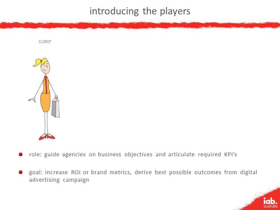 introducing the players role: guide agencies on business objectives and articulate required KPI's goal: increase ROI or brand metrics, derive best pos