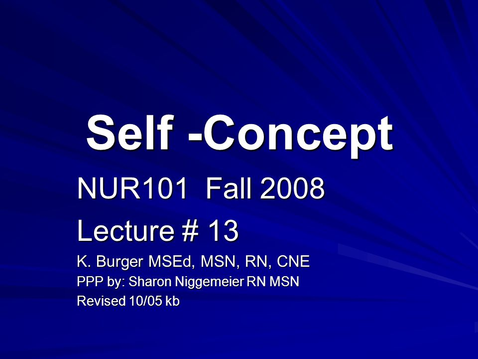 Self -Concept NUR101 Fall 2008 Lecture # 13 K. Burger MSEd, MSN, RN, CNE PPP by: Sharon Niggemeier RN MSN Revised 10/05 kb