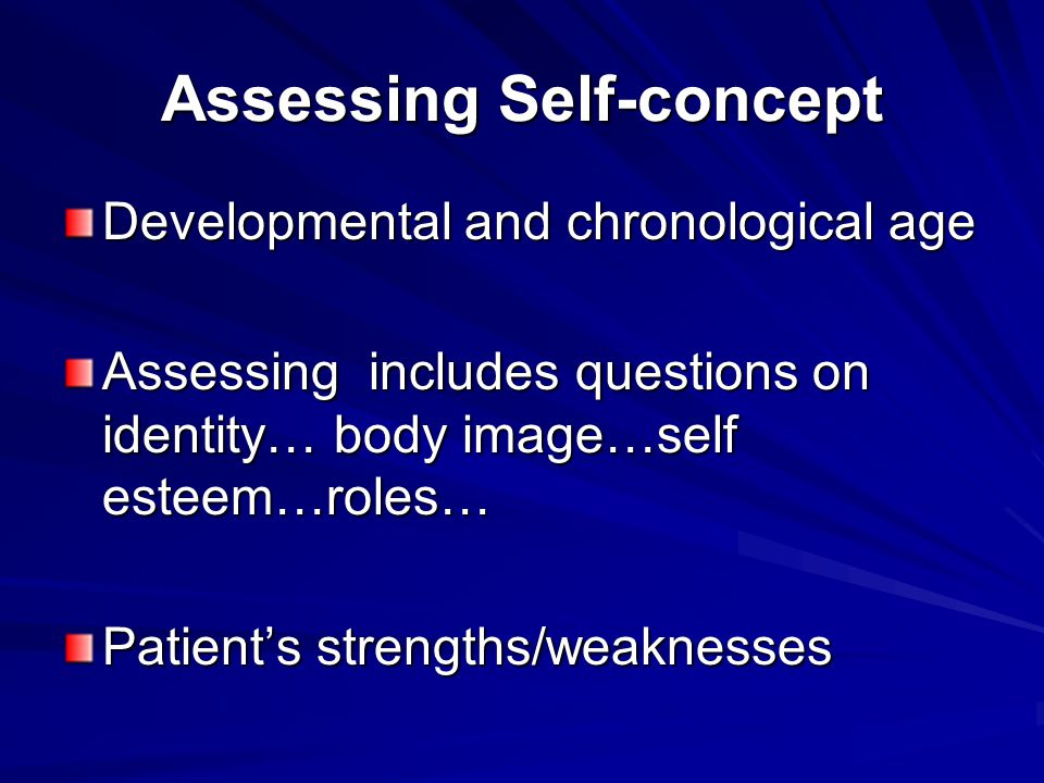 Assessing Self-concept Developmental and chronological age Assessing includes questions on identity… body image…self esteem…roles… Patient's strengths/weaknesses