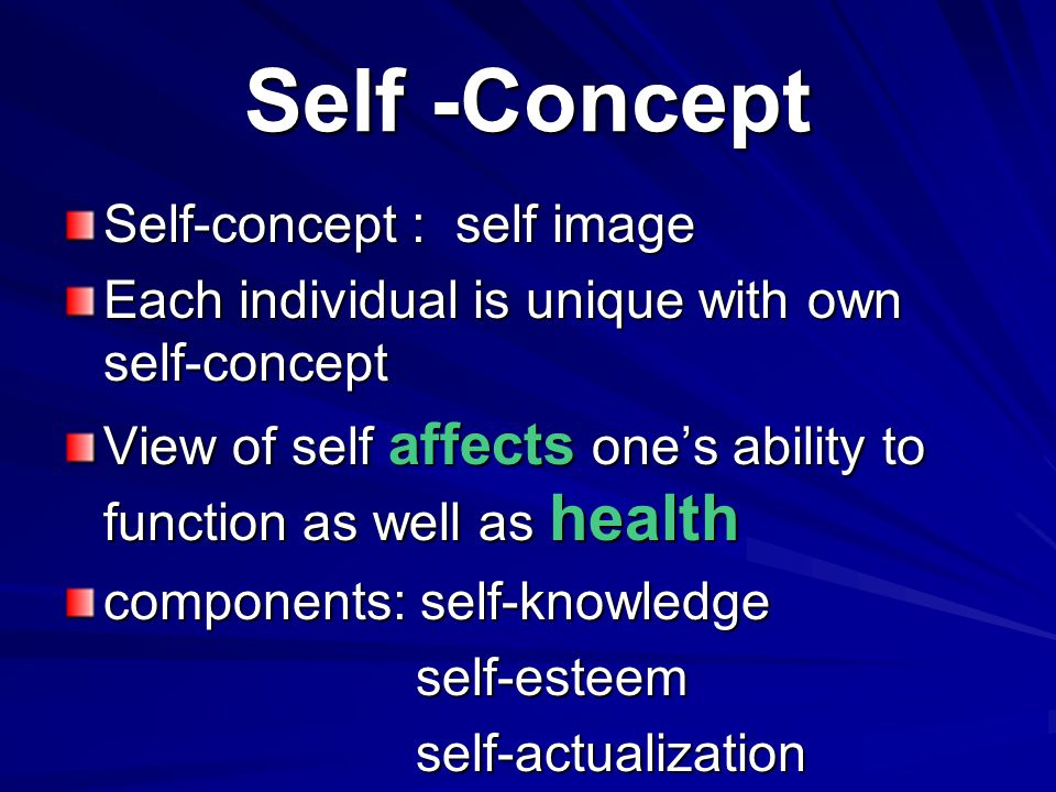 Self -Concept Self-concept : self image Each individual is unique with own self-concept View of self affects one's ability to function as well as heal