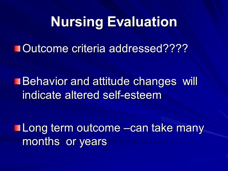 Nursing Evaluation Outcome criteria addressed???? Behavior and attitude changes will indicate altered self-esteem Long term outcome –can take many mon