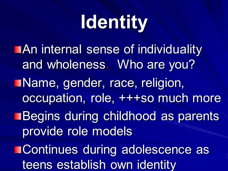 Identity An internal sense of individuality and wholeness.