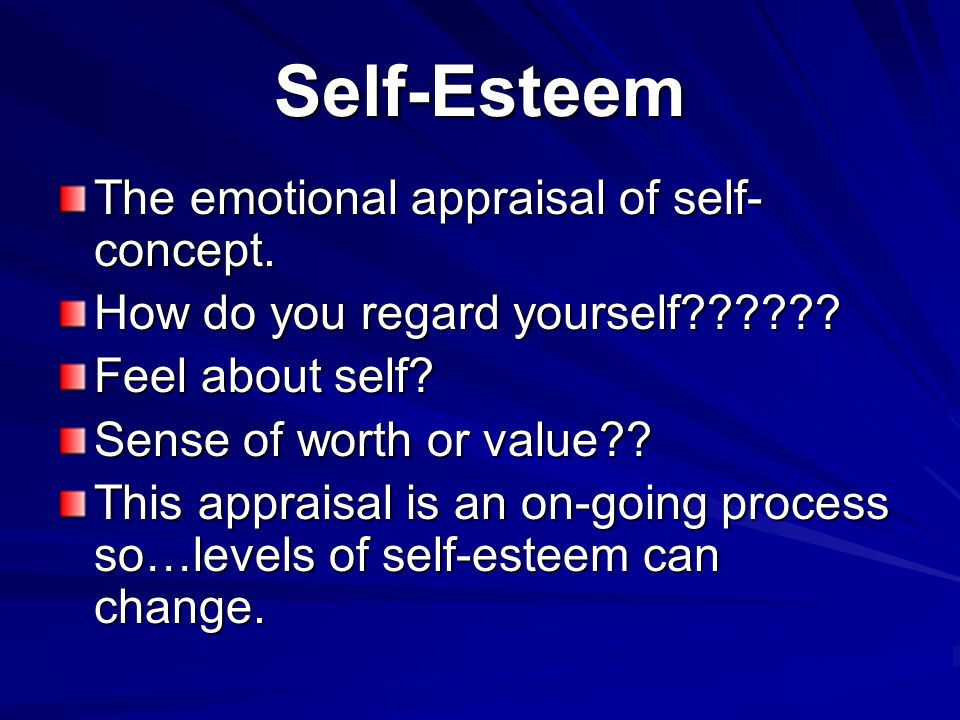 Self-Esteem The emotional appraisal of self- concept. How do you regard yourself?????? Feel about self? Sense of worth or value?? This appraisal is an