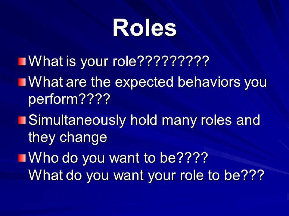 Roles What is your role????????? What are the expected behaviors you perform???? Simultaneously hold many roles and they change Who do you want to be?