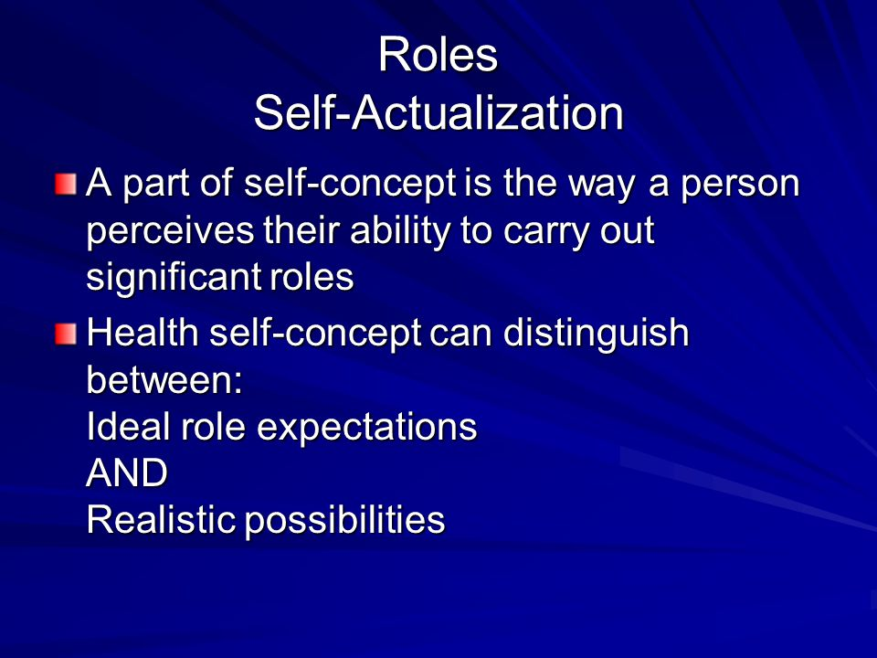 Roles Self-Actualization A part of self-concept is the way a person perceives their ability to carry out significant roles Health self-concept can dis