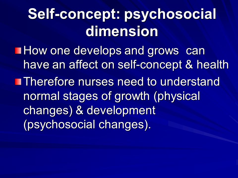 Self-concept: psychosocial dimension How one develops and grows can have an affect on self-concept & health Therefore nurses need to understand normal stages of growth (physical changes) & development (psychosocial changes).