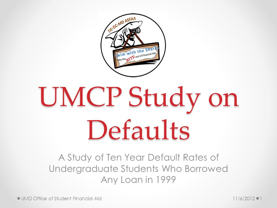 UMCP Study on Defaults A Study of Ten Year Default Rates of Undergraduate Students Who Borrowed Any Loan in 1999 11/6/2012UMD Office of Student Financial Aid1