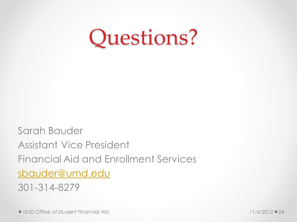 Questions? Sarah Bauder Assistant Vice President Financial Aid and Enrollment Services sbauder@umd.edu 301-314-8279 11/6/2012UMD Office of Student Fin