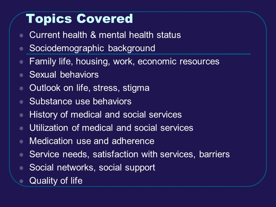 Topics Covered Current health & mental health status Sociodemographic background Family life, housing, work, economic resources Sexual behaviors Outlook on life, stress, stigma Substance use behaviors History of medical and social services Utilization of medical and social services Medication use and adherence Service needs, satisfaction with services, barriers Social networks, social support Quality of life