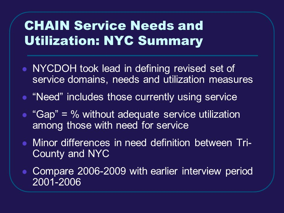 CHAIN Service Needs and Utilization: NYC Summary NYCDOH took lead in defining revised set of service domains, needs and utilization measures Need includes those currently using service Gap = % without adequate service utilization among those with need for service Minor differences in need definition between Tri- County and NYC Compare 2006-2009 with earlier interview period 2001-2006