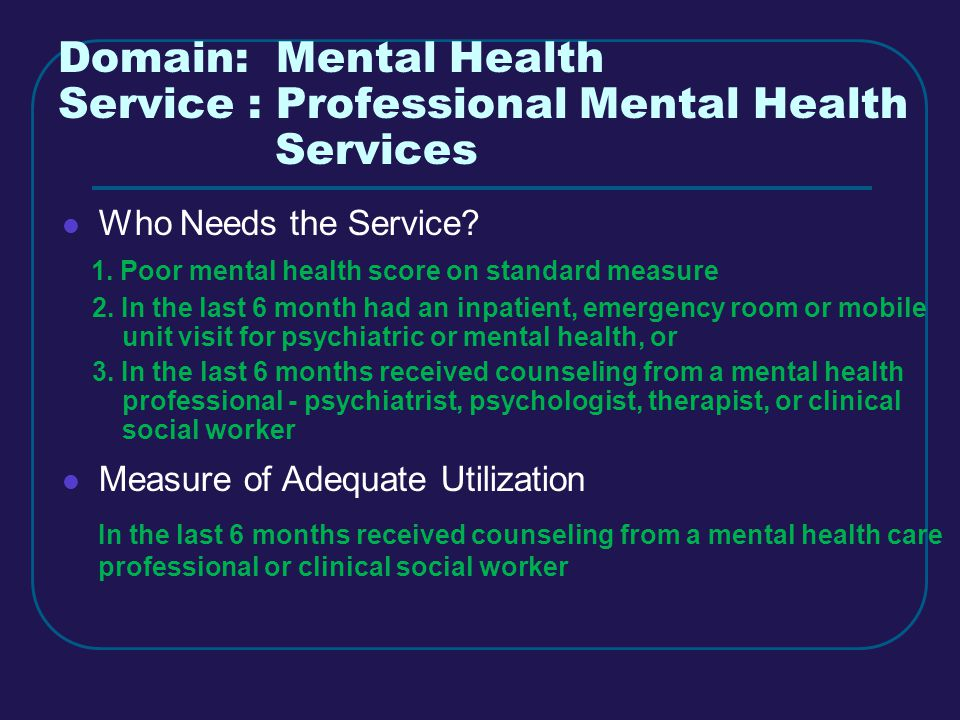 Domain: Mental Health Service : Professional Mental Health Services Who Needs the Service.