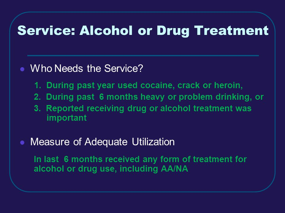 Service: Alcohol or Drug Treatment Who Needs the Service.