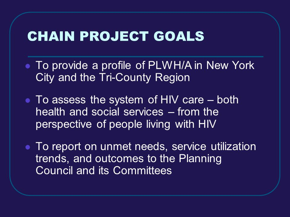 CHAIN PROJECT GOALS To provide a profile of PLWH/A in New York City and the Tri-County Region To assess the system of HIV care – both health and social services – from the perspective of people living with HIV To report on unmet needs, service utilization trends, and outcomes to the Planning Council and its Committees