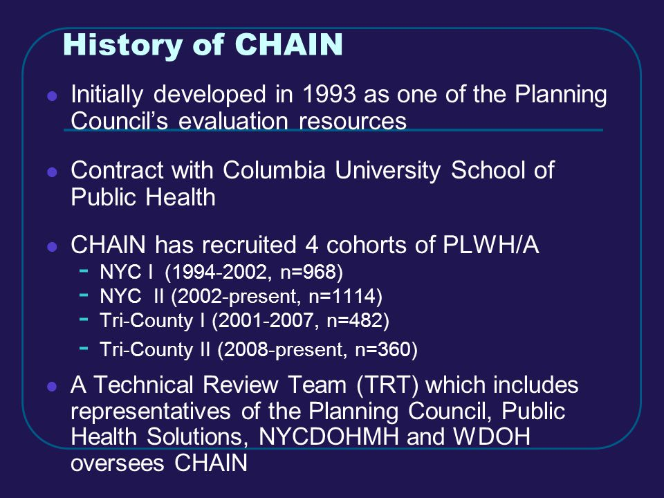 History of CHAIN Initially developed in 1993 as one of the Planning Council's evaluation resources Contract with Columbia University School of Public Health CHAIN has recruited 4 cohorts of PLWH/A - NYC I (1994-2002, n=968) - NYC II (2002-present, n=1114) - Tri-County I (2001-2007, n=482) - Tri-County II (2008-present, n=360) A Technical Review Team (TRT) which includes representatives of the Planning Council, Public Health Solutions, NYCDOHMH and WDOH oversees CHAIN