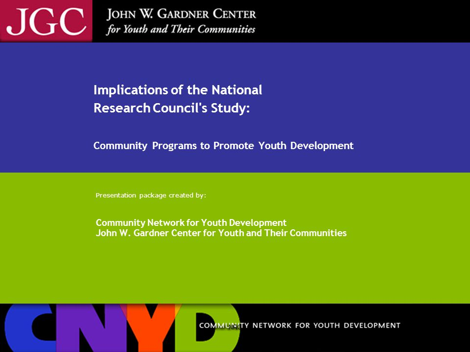 NRC Implications of the National Research Council s Study: Community Programs to Promote Youth Development Presentation package created by: Community Network for Youth Development John W.