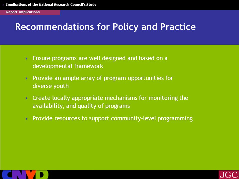  Implications of the National Research Council s Study Recommendations for Policy and Practice  Ensure programs are well designed and based on a developmental framework  Provide an ample array of program opportunities for diverse youth  Create locally appropriate mechanisms for monitoring the availability, and quality of programs  Provide resources to support community-level programming Report Implications