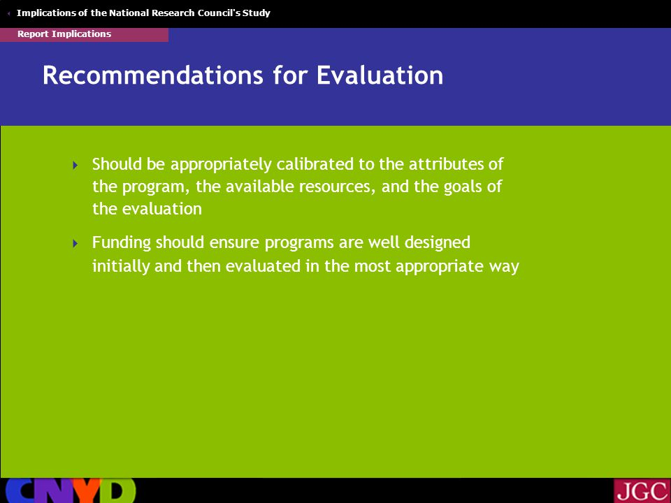  Implications of the National Research Council s Study Recommendations for Evaluation  Should be appropriately calibrated to the attributes of the program, the available resources, and the goals of the evaluation  Funding should ensure programs are well designed initially and then evaluated in the most appropriate way Report Implications