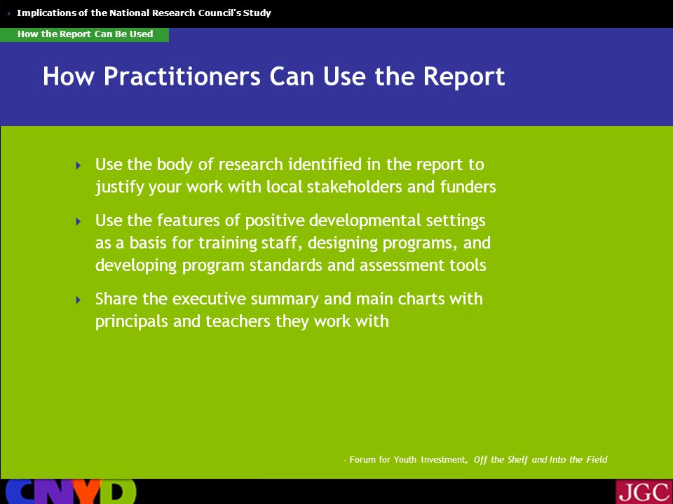 Implications of the National Research Council s Study How Practitioners Can Use the Report  Use the body of research identified in the report to justify your work with local stakeholders and funders  Use the features of positive developmental settings as a basis for training staff, designing programs, and developing program standards and assessment tools  Share the executive summary and main charts with principals and teachers they work with How the Report Can Be Used - Forum for Youth Investment, Off the Shelf and Into the Field