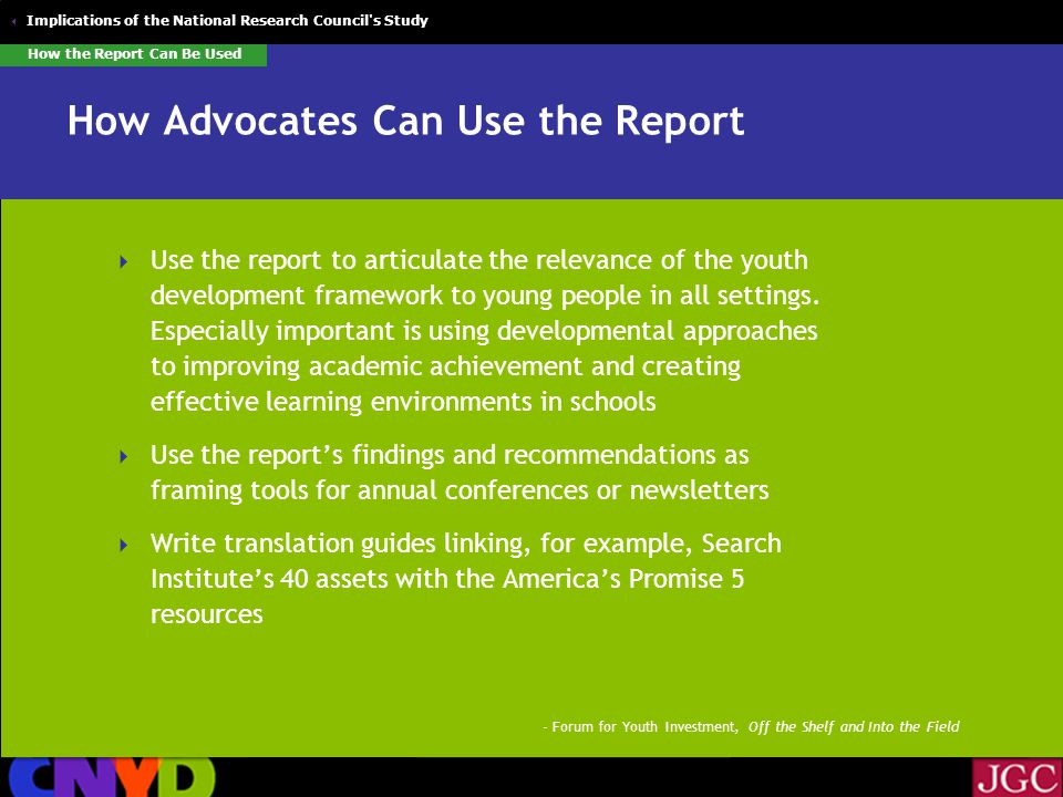  Implications of the National Research Council s Study How Advocates Can Use the Report  Use the report to articulate the relevance of the youth development framework to young people in all settings.