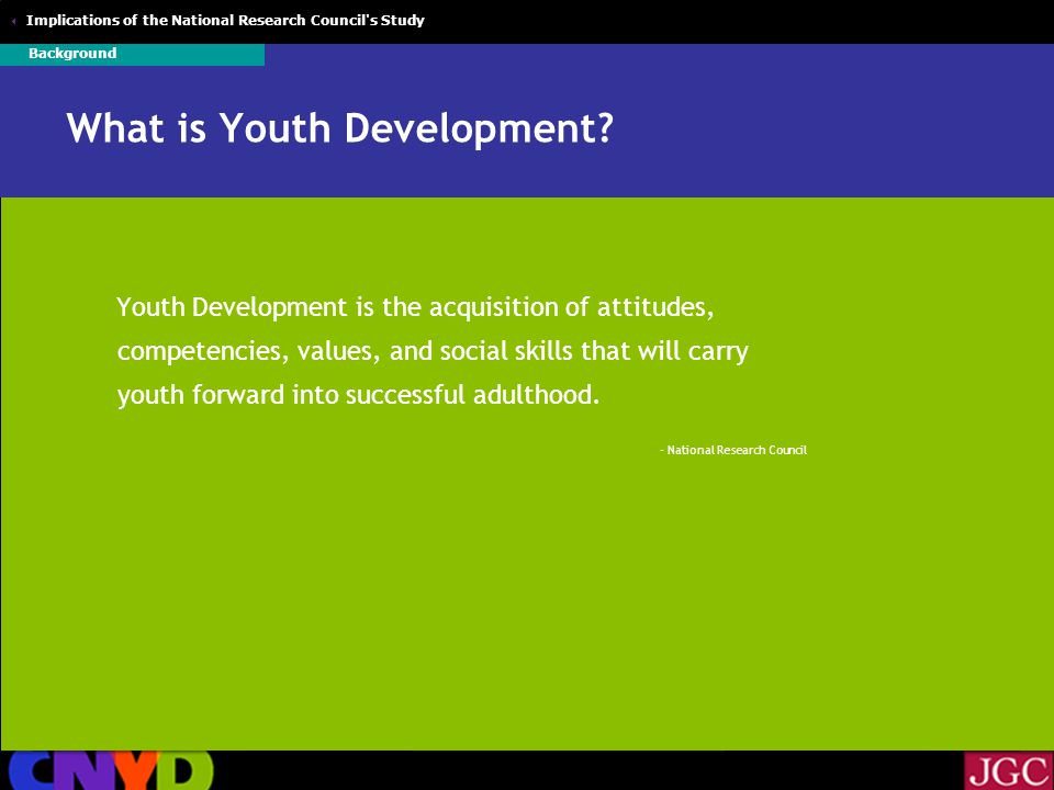  Implications of the National Research Council s Study Youth Development: A Paradigm Shift Addressing youth problems is critical… But, problem free is not fully prepared Positive Development Primary Prevention High Risk Treatment Background