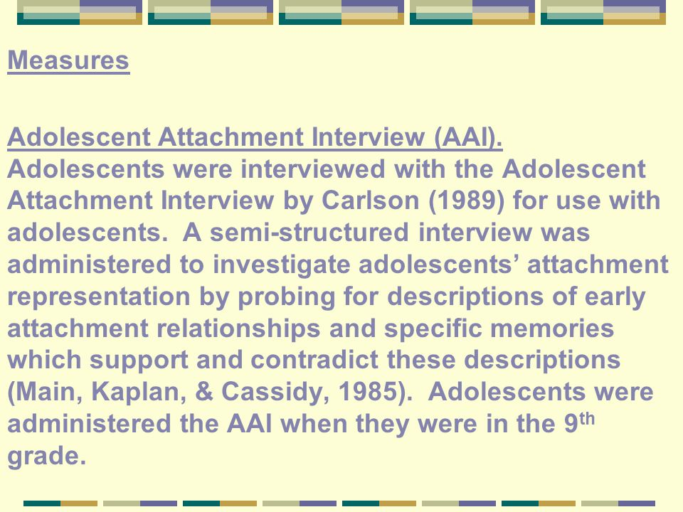 Measures Adolescent Attachment Interview (AAI). Adolescents were interviewed with the Adolescent Attachment Interview by Carlson (1989) for use with a