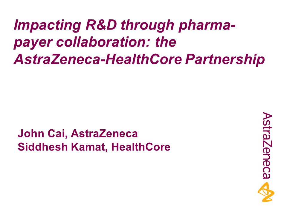 Impacting R&D through pharma- payer collaboration: the AstraZeneca-HealthCore Partnership John Cai, AstraZeneca Siddhesh Kamat, HealthCore