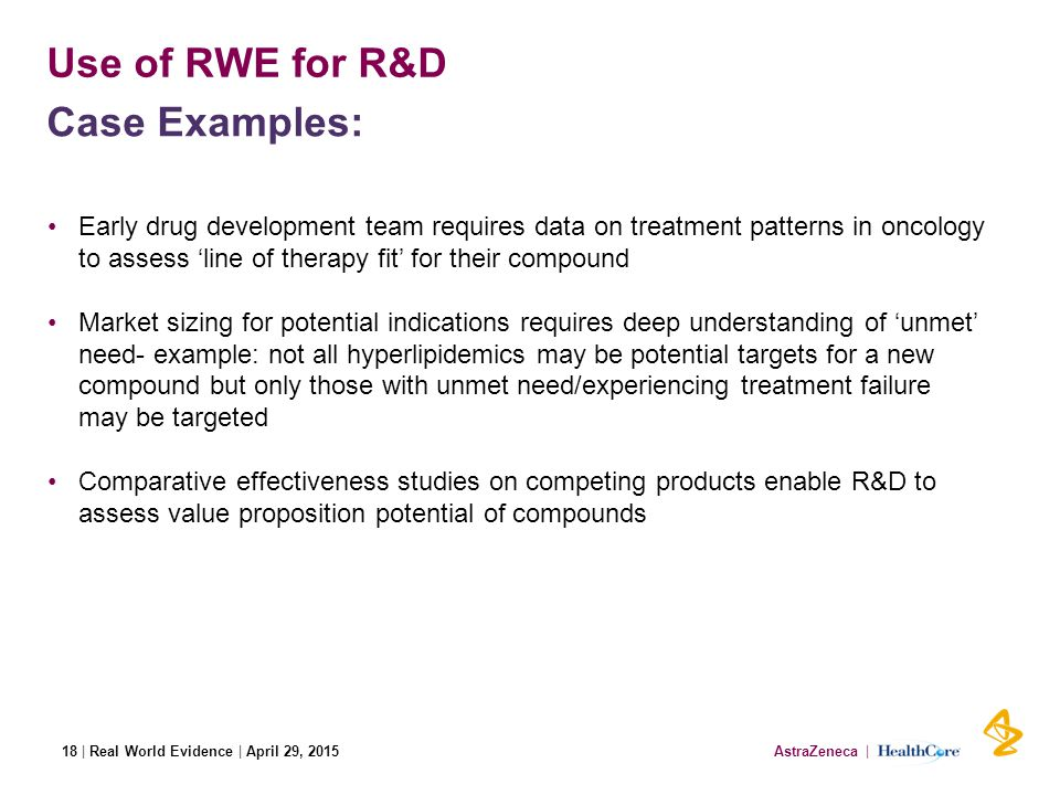 AstraZeneca | HealthCore| Real World Evidence | April 29, 2015 Use of RWE for R&D Early drug development team requires data on treatment patterns in oncology to assess 'line of therapy fit' for their compound Market sizing for potential indications requires deep understanding of 'unmet' need- example: not all hyperlipidemics may be potential targets for a new compound but only those with unmet need/experiencing treatment failure may be targeted Comparative effectiveness studies on competing products enable R&D to assess value proposition potential of compounds Case Examples: 18