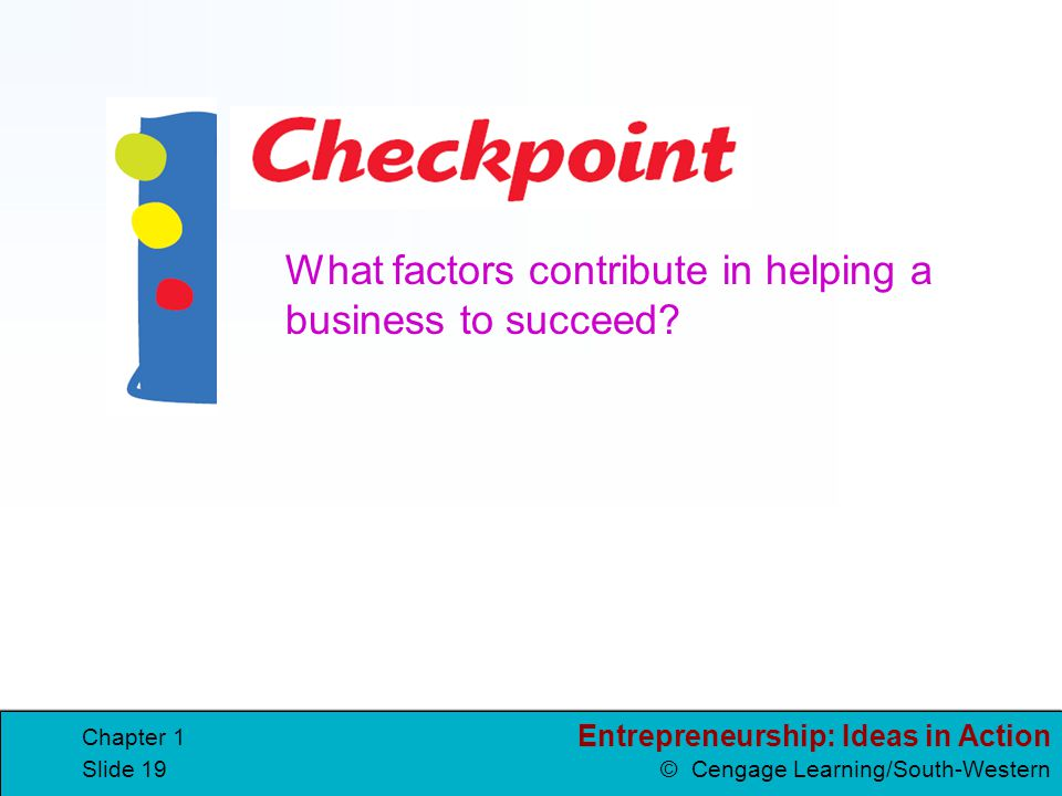 Entrepreneurship: Ideas in Action © Cengage Learning/South-Western Chapter 1 Slide 18 Business Success or Failure Over half of all new businesses fail
