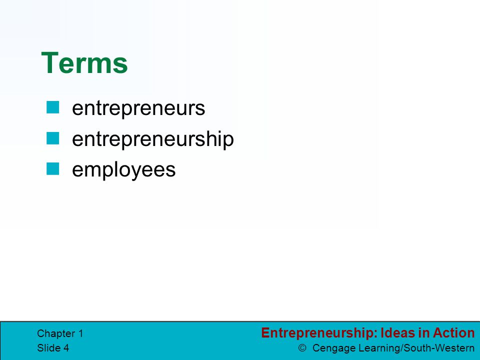 Entrepreneurship: Ideas in Action © Cengage Learning/South-Western Chapter 1 Slide 3 Lesson 1.1 All About Entrepreneurship Goals Define entrepreneursh