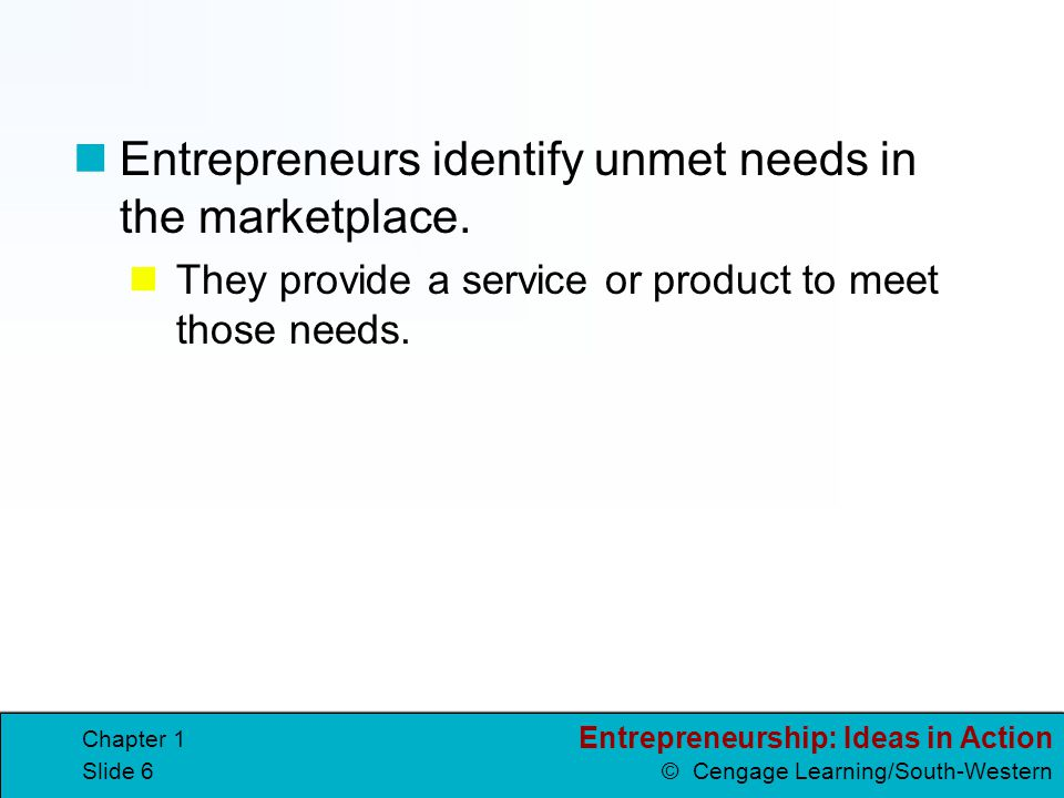 Entrepreneurship: Ideas in Action © Cengage Learning/South-Western Chapter 1 Slide 5 What is an Entrepreneur? entrepreneurs people who own, operate, a