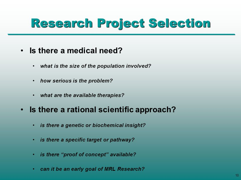 10 Research Project Selection Is there a medical need? what is the size of the population involved? how serious is the problem? what are the available