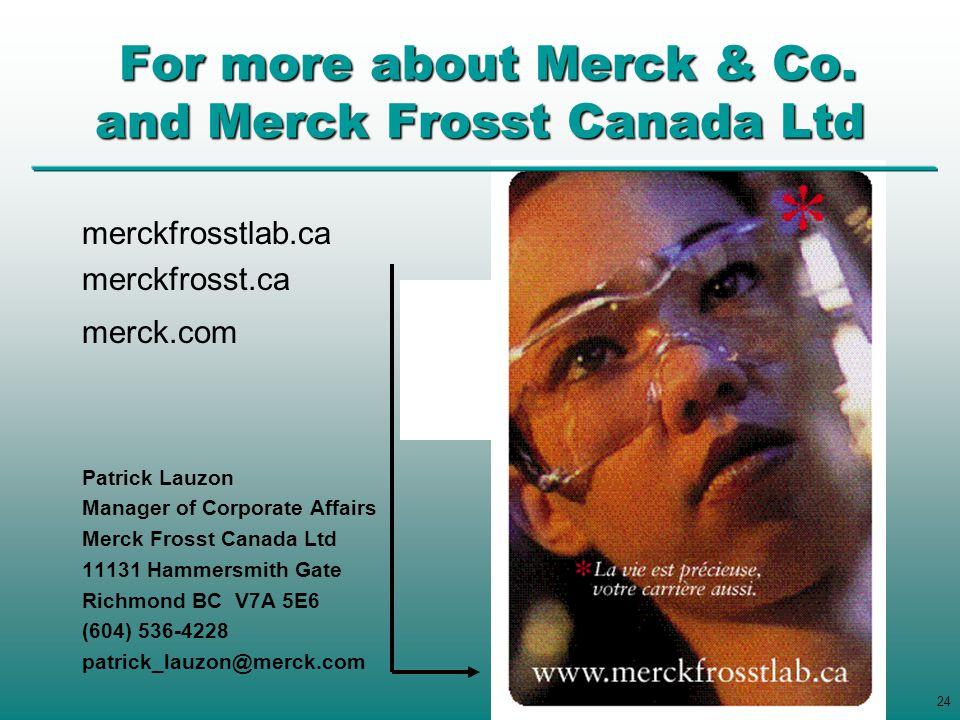 24 merckfrosstlab.ca merckfrosst.ca merck.com Patrick Lauzon Manager of Corporate Affairs Merck Frosst Canada Ltd 11131 Hammersmith Gate Richmond BC V7A 5E6 (604) 536-4228 patrick_lauzon@merck.com For more about Merck & Co.