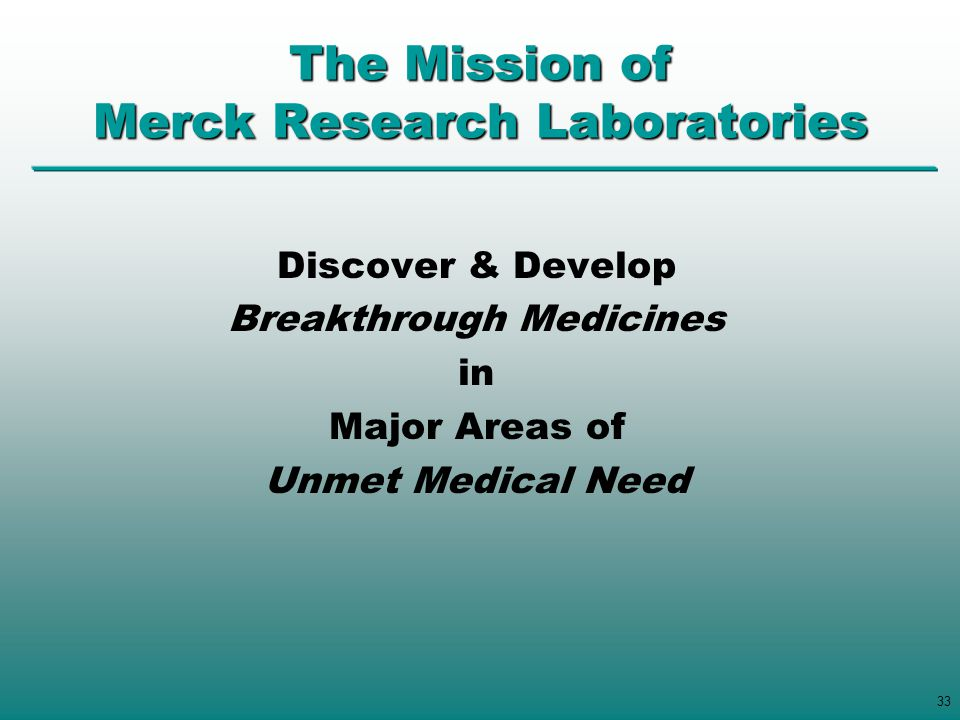 33 The Mission of Merck Research Laboratories Discover & Develop Breakthrough Medicines in Major Areas of Unmet Medical Need