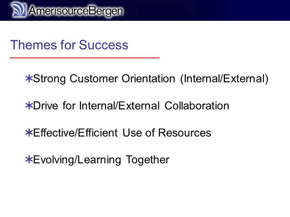 r Themes for Success  Strong Customer Orientation (Internal/External)  Drive for Internal/External Collaboration  Effective/Efficient Use of Resources  Evolving/Learning Together