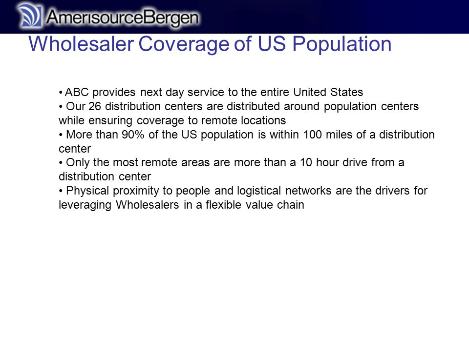 r ABC provides next day service to the entire United States Our 26 distribution centers are distributed around population centers while ensuring coverage to remote locations More than 90% of the US population is within 100 miles of a distribution center Only the most remote areas are more than a 10 hour drive from a distribution center Physical proximity to people and logistical networks are the drivers for leveraging Wholesalers in a flexible value chain Wholesaler Coverage of US Population