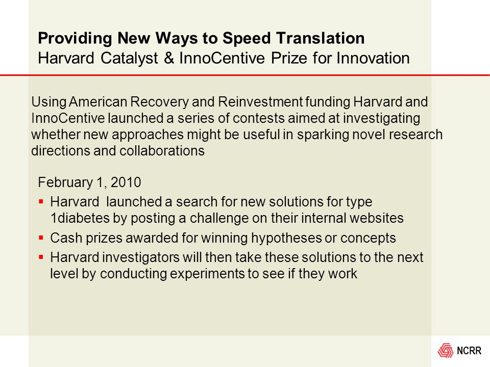 NCRR Providing New Ways to Speed Translation Harvard Catalyst & InnoCentive Prize for Innovation February 1, 2010  Harvard launched a search for new solutions for type 1diabetes by posting a challenge on their internal websites  Cash prizes awarded for winning hypotheses or concepts  Harvard investigators will then take these solutions to the next level by conducting experiments to see if they work Using American Recovery and Reinvestment funding Harvard and InnoCentive launched a series of contests aimed at investigating whether new approaches might be useful in sparking novel research directions and collaborations