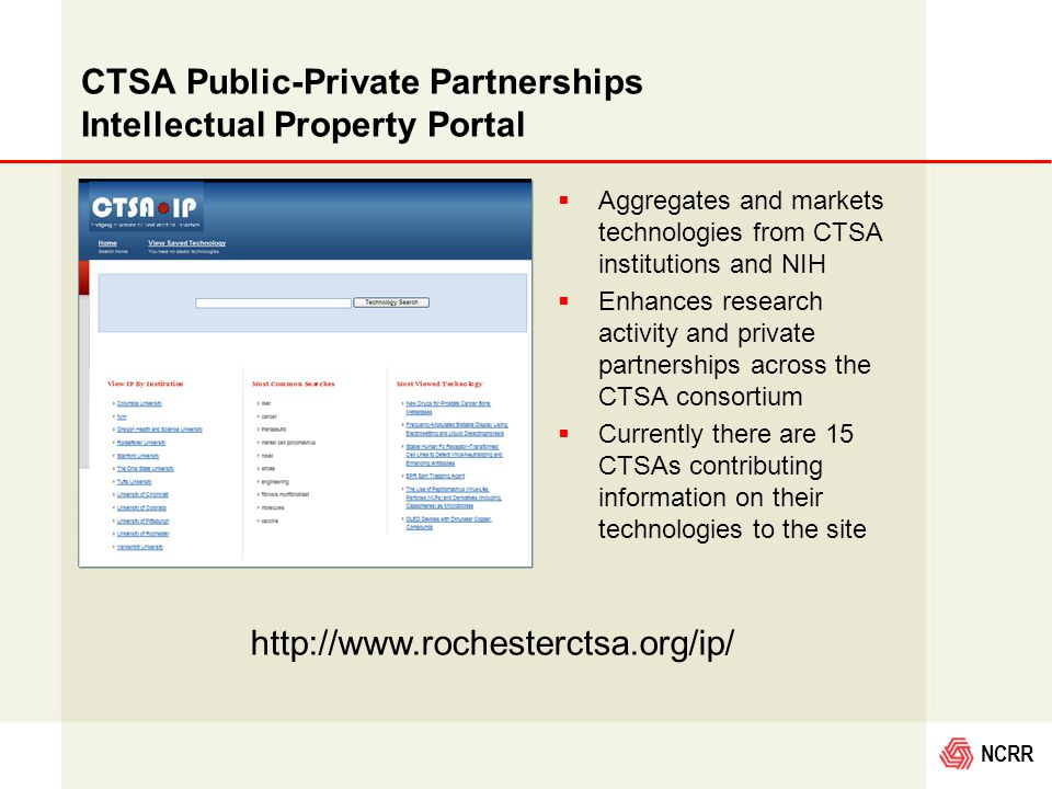 NCRR CTSA Public-Private Partnerships Intellectual Property Portal  Aggregates and markets technologies from CTSA institutions and NIH  Enhances research activity and private partnerships across the CTSA consortium  Currently there are 15 CTSAs contributing information on their technologies to the site http://www.rochesterctsa.org/ip/