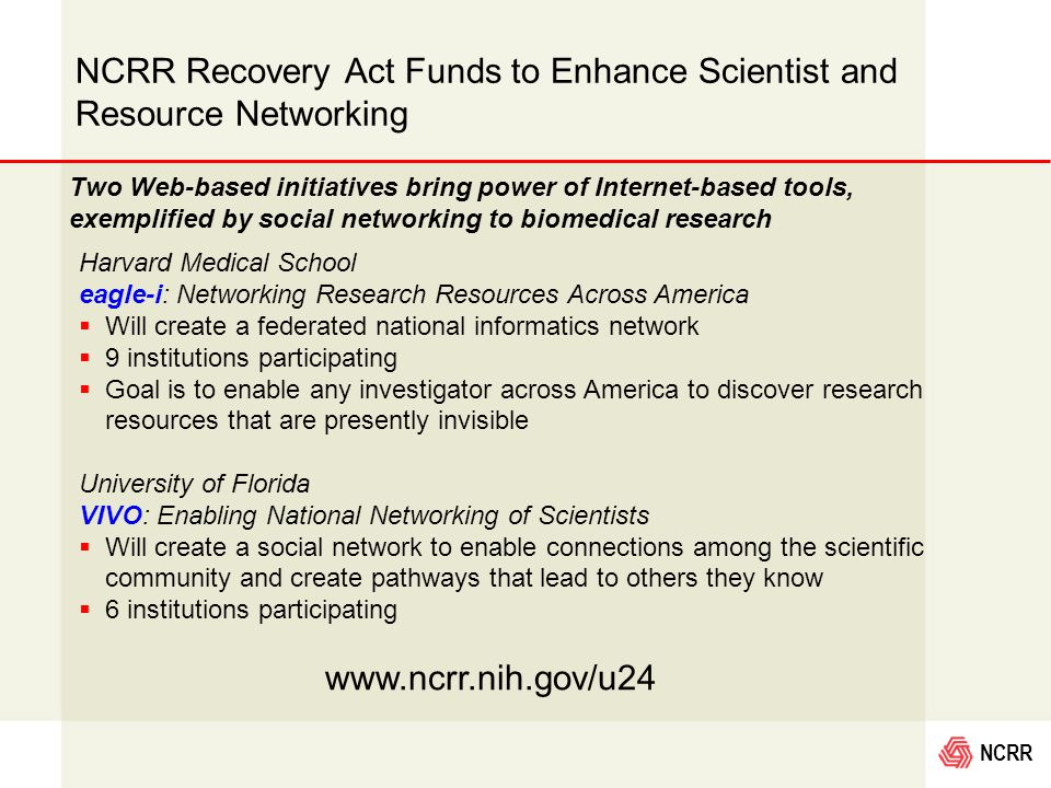 NCRR Two Web-based initiatives bring power of Internet-based tools, exemplified by social networking to biomedical research Harvard Medical School eagle-i: Networking Research Resources Across America  Will create a federated national informatics network  9 institutions participating  Goal is to enable any investigator across America to discover research resources that are presently invisible University of Florida VIVO: Enabling National Networking of Scientists  Will create a social network to enable connections among the scientific community and create pathways that lead to others they know  6 institutions participating NCRR Recovery Act Funds to Enhance Scientist and Resource Networking www.ncrr.nih.gov/u24