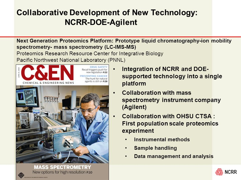 NCRR Collaborative Development of New Technology: NCRR-DOE-Agilent Integration of NCRR and DOE- supported technology into a single platform Collaboration with mass spectrometry instrument company (Agilent) Collaboration with OHSU CTSA : First population scale proteomics experiment Instrumental methods Sample handling Data management and analysis Next Generation Proteomics Platform: Prototype liquid chromatography-ion mobility spectrometry- mass spectrometry (LC-IMS-MS) Proteomics Research Resource Center for Integrative Biology Pacific Northwest National Laboratory (PNNL)
