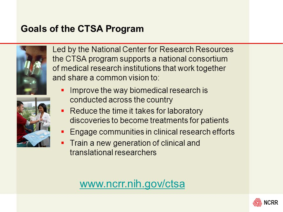 NCRR  Improve the way biomedical research is conducted across the country  Reduce the time it takes for laboratory discoveries to become treatments for patients  Engage communities in clinical research efforts  Train a new generation of clinical and translational researchers Led by the National Center for Research Resources the CTSA program supports a national consortium of medical research institutions that work together and share a common vision to: www.ncrr.nih.gov/ctsa Goals of the CTSA Program