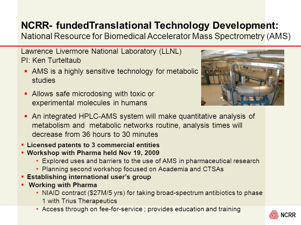 NCRR NCRR- fundedTranslational Technology Development: National Resource for Biomedical Accelerator Mass Spectrometry (AMS)  AMS is a highly sensitive technology for metabolic studies  Allows safe microdosing with toxic or experimental molecules in humans  An integrated HPLC-AMS system will make quantitative analysis of metabolism and metabolic networks routine, analysis times will decrease from 36 hours to 30 minutes  Licensed patents to 3 commercial entities  Workshop with Pharma held Nov 19, 2009 Explored uses and barriers to the use of AMS in pharmaceutical research Planning second workshop focused on Academia and CTSAs  Establishing international user's group  Working with Pharma NIAID contract ($27M/5 yrs) for taking broad-spectrum antibiotics to phase 1 with Trius Therapeutics Access through on fee-for-service ; provides education and training Lawrence Livermore National Laboratory (LLNL) PI: Ken Turteltaub