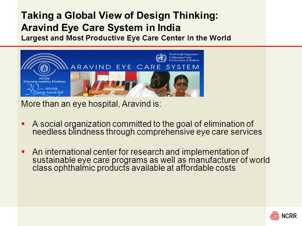 NCRR Taking a Global View of Design Thinking: Aravind Eye Care System in India Largest and Most Productive Eye Care Center in the World More than an eye hospital, Aravind is:  A social organization committed to the goal of elimination of needless blindness through comprehensive eye care services  An international center for research and implementation of sustainable eye care programs as well as manufacturer of world class ophthalmic products available at affordable costs