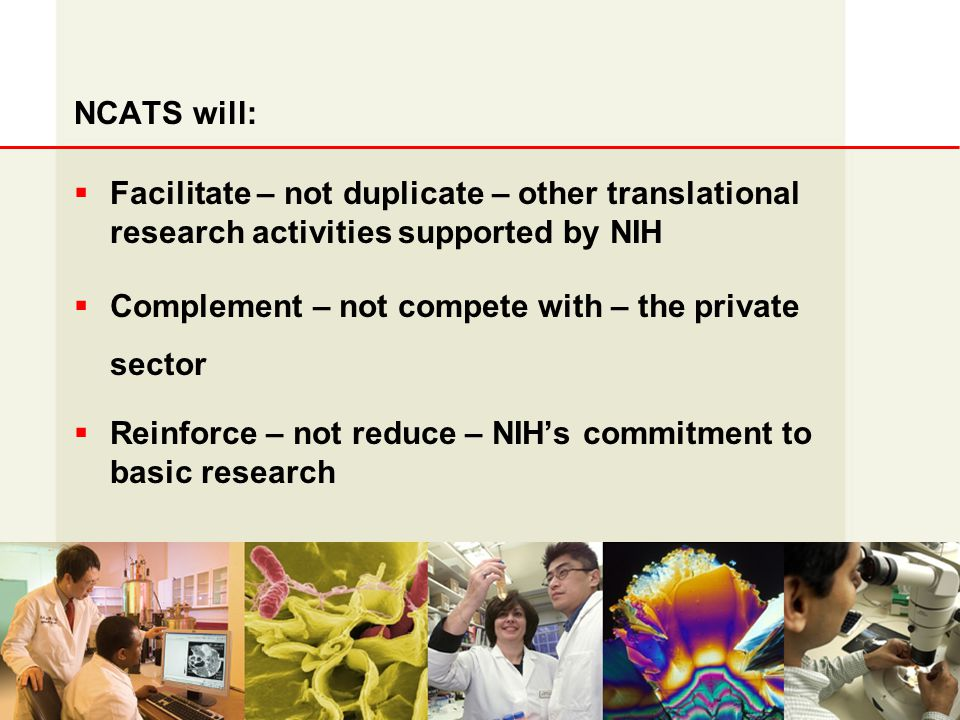 NCRR NCATS will:  Facilitate – not duplicate – other translational research activities supported by NIH  Complement – not compete with – the private sector  Reinforce – not reduce – NIH's commitment to basic research