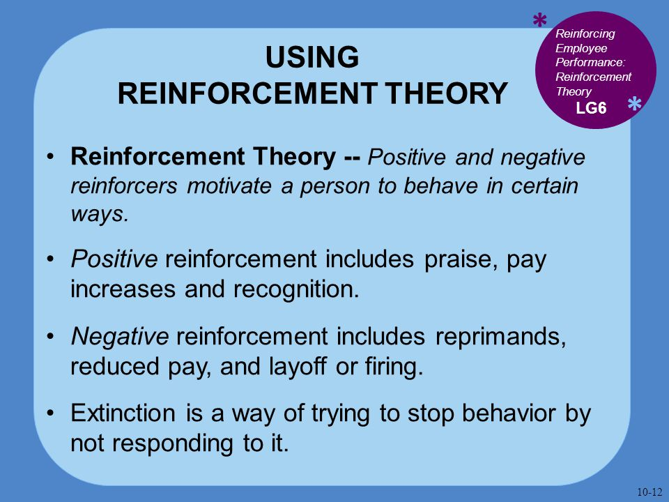 * * USING REINFORCEMENT THEORY Reinforcement Theory -- Positive and negative reinforcers motivate a person to behave in certain ways. Positive reinfor