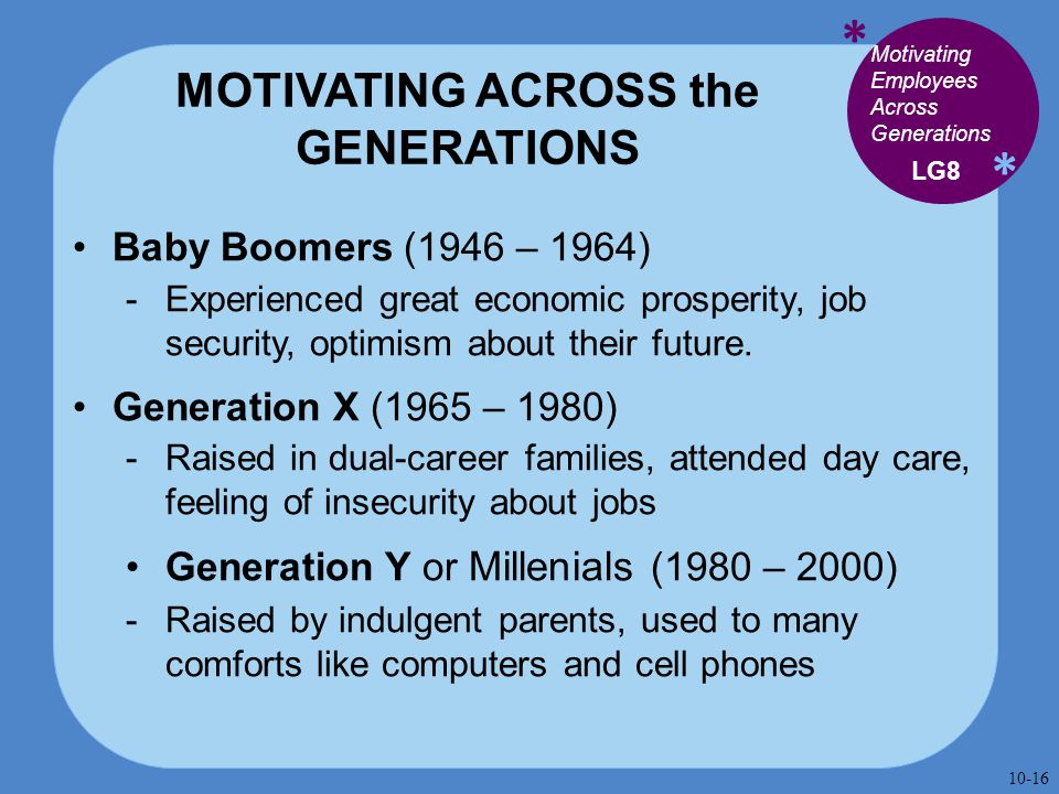 * * MOTIVATING ACROSS the GENERATIONS Baby Boomers (1946 – 1964)  Experienced great economic prosperity, job security, optimism about their future. G