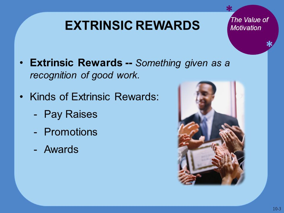 * * EXTRINSIC REWARDS Extrinsic Rewards -- Something given as a recognition of good work. Kinds of Extrinsic Rewards:  Pay Raises  Promotions  Awar